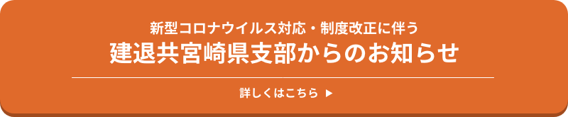 新型コロナウイルス対応・制度改正に伴う 建退共宮崎県支部からのお知らせ 詳しくはこちら